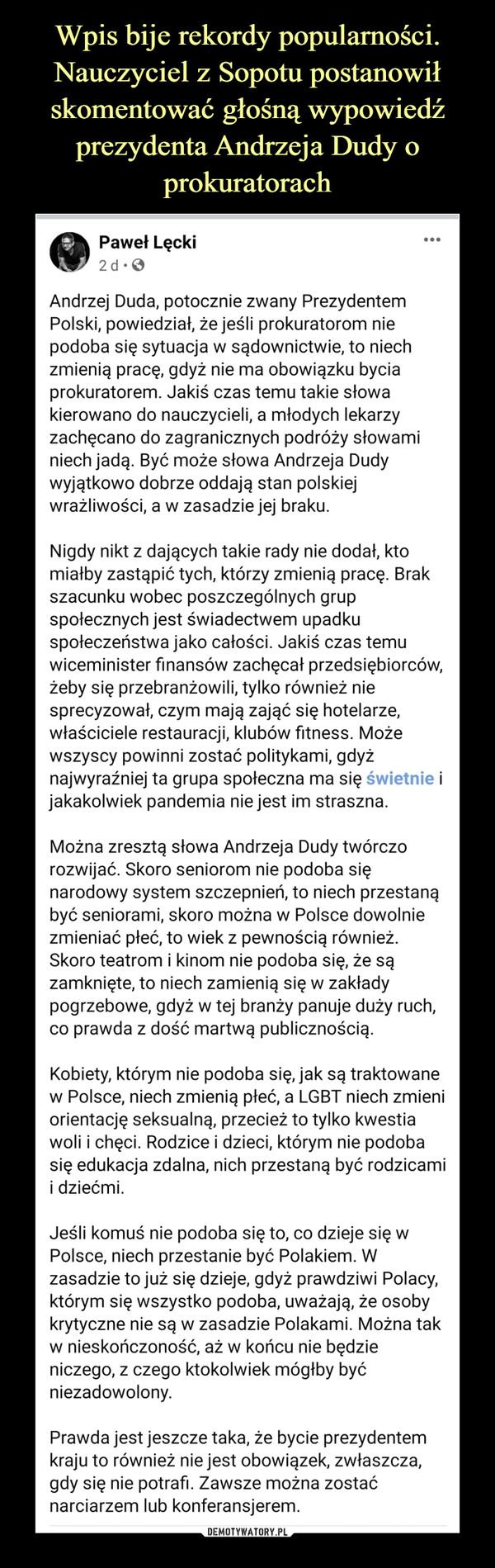 –  Andrzej Duda, potocznie zwany Prezydentem Polski, powiedział, że jeśli prokuratorom nie podoba się sytuacja w sądownictwie, to niech zmienią pracę, gdyż nie ma obowiązku bycia prokuratorem. Jakiś czas temu takie słowa kierowano do nauczycieli, a młodych lekarzy zachęcano do zagranicznych podróży słowami niech jadą. Być może słowa Andrzeja Dudy wyjątkowo dobrze oddają stan polskiej wrażliwości, a w zasadzie jej braku.Nigdy nikt z dających takie rady nie dodał, kto miałby zastąpić tych, którzy zmienią pracę. Brak szacunku wobec poszczególnych grup społecznych jest świadectwem upadku społeczeństwa jako całości. Jakiś czas temu wiceminister finansów zachęcał przedsiębiorców, żeby się przebranżowili, tylko również nie sprecyzował, czym mają zająć się hotelarze, właściciele restauracji, klubów fitness. Może wszyscy powinni zostać politykami, gdyż najwyraźniej ta grupa społeczna ma się świetnie i jakakolwiek pandemia nie jest im straszna.Można zresztą słowa Andrzeja Dudy twórczo rozwijać. Skoro seniorom nie podoba się narodowy system szczepnień, to niech przestaną być seniorami, skoro można w Polsce dowolnie zmieniać płeć, to wiek z pewnością również. Skoro teatrom i kinom nie podoba się, że są zamknięte, to niech zamienią się w zakłady pogrzebowe, gdyż w tej branży panuje duży ruch, co prawda z dość martwą publicznością.Kobiety, którym nie podoba się, jak są traktowane w Polsce, niech zmienią płeć, a LGBT niech zmieni orientację seksualną, przecież to tylko kwestiawoli i chęci. Rodzice i dzieci, którym nie podoba się edukacja zdalna, nich przestaną być rodzicami i dziećmi.Jeśli komuś nie podoba się to, co dzieje się w Polsce, niech przestanie być Polakiem. W zasadzie to już się dzieje, gdyż prawdziwi Polacy, którym się wszystko podoba, uważają, że osoby krytyczne nie są w zasadzie Polakami. Można tak w nieskończoność, aż w końcu nie będzie niczego, z czego ktokolwiek mógłby być niezadowolony.Prawda jest jeszcze taka, że bycie prezydentem kraju to również nie jest obowi