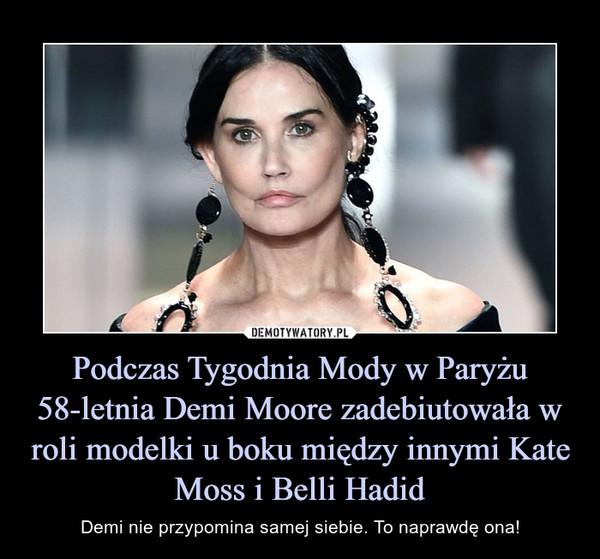 Podczas Tygodnia Mody w Paryżu 58-letnia Demi Moore zadebiutowała w roli modelki u boku między innymi Kate Moss i Belli Hadid – Demi nie przypomina samej siebie. To naprawdę ona!