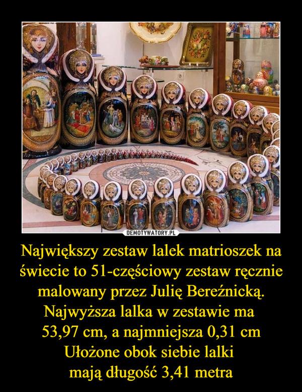 Największy zestaw lalek matrioszek na świecie to 51-częściowy zestaw ręcznie malowany przez Julię Bereźnicką. Najwyższa lalka w zestawie ma 53,97 cm, a najmniejsza 0,31 cmUłożone obok siebie lalki mają długość 3,41 metra –