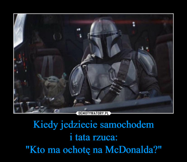 """Kiedy jedziecie samochodemi tata rzuca:""""Kto ma ochotę na McDonalda?"""" –"""