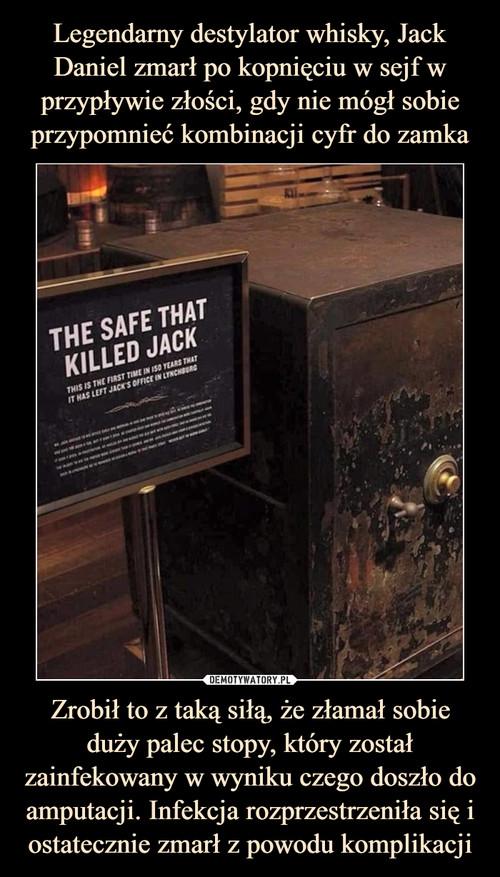 Legendarny destylator whisky, Jack Daniel zmarł po kopnięciu w sejf w przypływie złości, gdy nie mógł sobie przypomnieć kombinacji cyfr do zamka Zrobił to z taką siłą, że złamał sobie duży palec stopy, który został zainfekowany w wyniku czego doszło do amputacji. Infekcja rozprzestrzeniła się i ostatecznie zmarł z powodu komplikacji