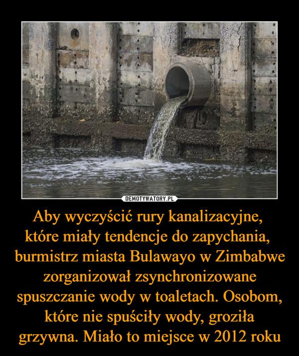 Aby wyczyścić rury kanalizacyjne, które miały tendencje do zapychania, burmistrz miasta Bulawayo w Zimbabwe zorganizował zsynchronizowane spuszczanie wody w toaletach. Osobom, które nie spuściły wody, groziła grzywna. Miało to miejsce w 2012 roku –