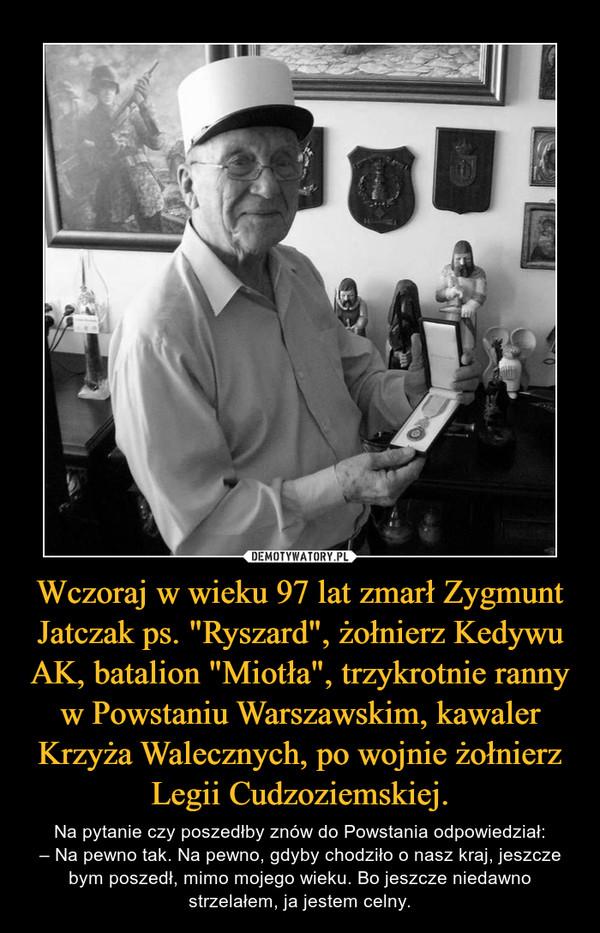 """Wczoraj w wieku 97 lat zmarł Zygmunt Jatczak ps. """"Ryszard"""", żołnierz Kedywu AK, batalion """"Miotła"""", trzykrotnie ranny w Powstaniu Warszawskim, kawaler Krzyża Walecznych, po wojnie żołnierz Legii Cudzoziemskiej. – Na pytanie czy poszedłby znów do Powstania odpowiedział:– Na pewno tak. Na pewno, gdyby chodziło o nasz kraj, jeszcze bym poszedł, mimo mojego wieku. Bo jeszcze niedawno strzelałem, ja jestem celny."""