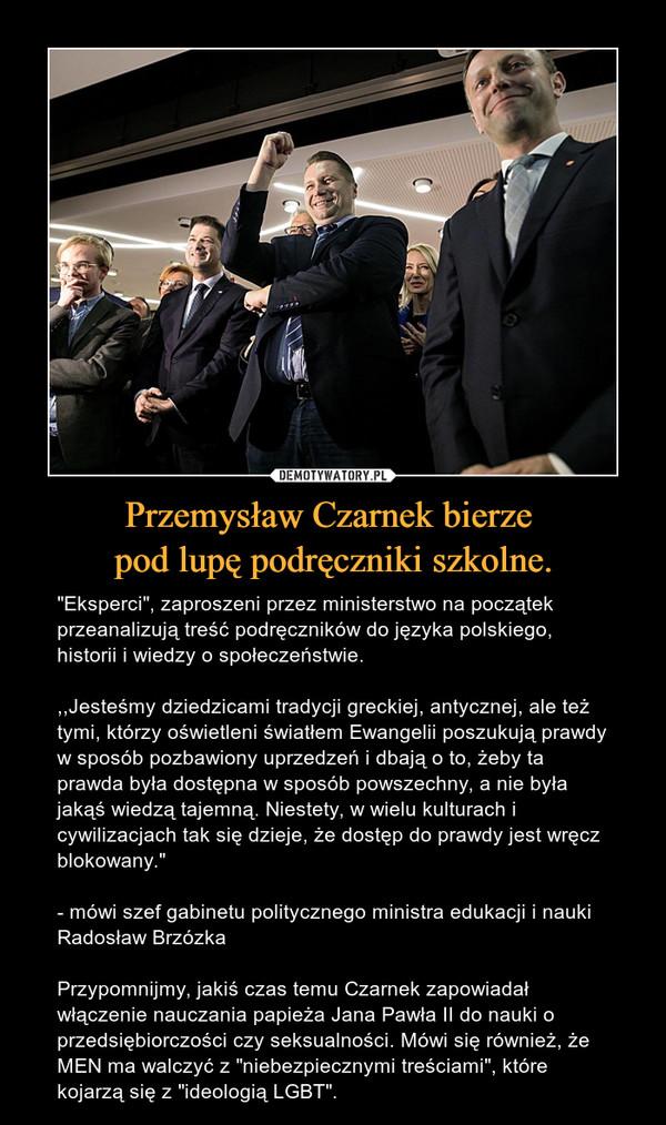 """Przemysław Czarnek bierze pod lupę podręczniki szkolne. – """"Eksperci"""", zaproszeni przez ministerstwo na początek przeanalizują treść podręczników do języka polskiego, historii i wiedzy o społeczeństwie.,,Jesteśmy dziedzicami tradycji greckiej, antycznej, ale też tymi, którzy oświetleni światłem Ewangelii poszukują prawdy w sposób pozbawiony uprzedzeń i dbają o to, żeby ta prawda była dostępna w sposób powszechny, a nie była jakąś wiedzą tajemną. Niestety, w wielu kulturach i cywilizacjach tak się dzieje, że dostęp do prawdy jest wręcz blokowany.""""- mówi szef gabinetu politycznego ministra edukacji i nauki Radosław BrzózkaPrzypomnijmy, jakiś czas temu Czarnek zapowiadał włączenie nauczania papieża Jana Pawła II do nauki o przedsiębiorczości czy seksualności. Mówi się również, że MEN ma walczyć z """"niebezpiecznymi treściami"""", które kojarzą się z """"ideologią LGBT""""."""