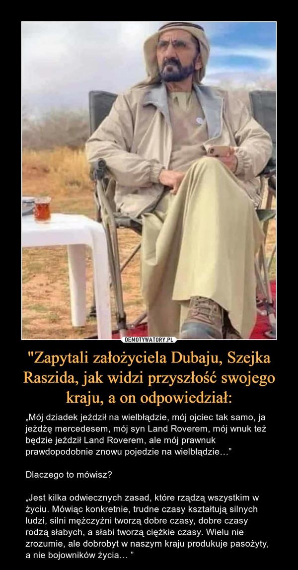 """""""Zapytali założyciela Dubaju, Szejka Raszida, jak widzi przyszłość swojego kraju, a on odpowiedział: – """"Mój dziadek jeździł na wielbłądzie, mój ojciec tak samo, ja jeżdżę mercedesem, mój syn Land Roverem, mój wnuk też będzie jeździł Land Roverem, ale mój prawnuk prawdopodobnie znowu pojedzie na wielbłądzie…""""Dlaczego to mówisz?""""Jest kilka odwiecznych zasad, które rządzą wszystkim w życiu. Mówiąc konkretnie, trudne czasy kształtują silnych ludzi, silni mężczyźni tworzą dobre czasy, dobre czasy rodzą słabych, a słabi tworzą ciężkie czasy. Wielu nie zrozumie, ale dobrobyt w naszym kraju produkuje pasożyty, a nie bojowników życia… """""""