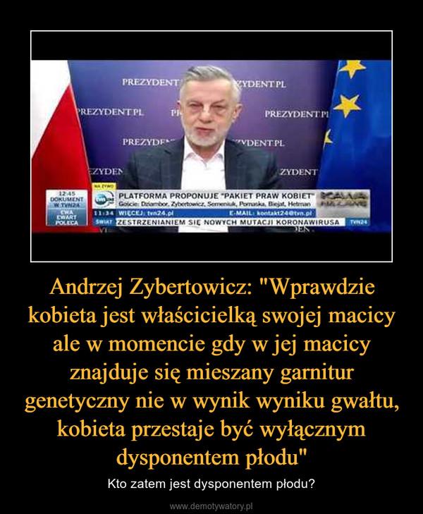 """Andrzej Zybertowicz: """"Wprawdzie kobieta jest właścicielką swojej macicy ale w momencie gdy w jej macicy znajduje się mieszany garnitur genetyczny nie w wynik wyniku gwałtu, kobieta przestaje być wyłącznym dysponentem płodu"""" – Kto zatem jest dysponentem płodu?"""