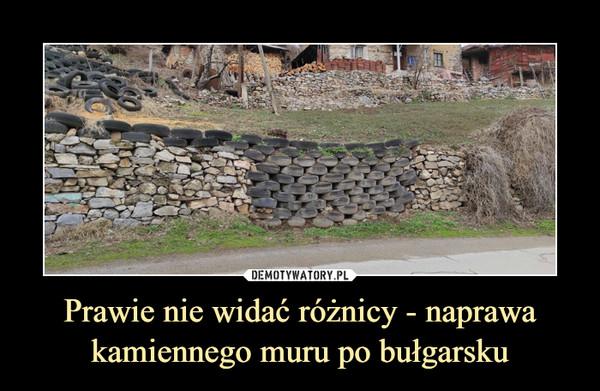Prawie nie widać różnicy - naprawa kamiennego muru po bułgarsku –