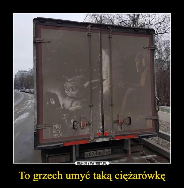 To grzech umyć taką ciężarówkę –