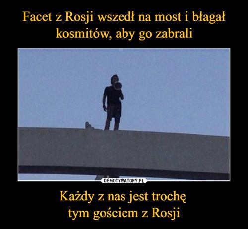 Facet z Rosji wszedł na most i błagał kosmitów, aby go zabrali Każdy z nas jest trochę  tym gościem z Rosji