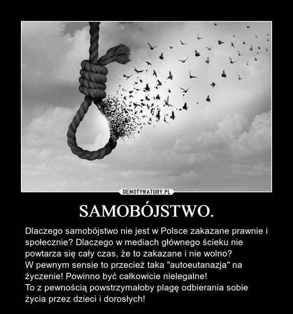 """SAMOBÓJSTWO. – Dlaczego samobójstwo nie jest w Polsce zakazane prawnie i społecznie? Dlaczego w mediach głównego ścieku nie powtarza się cały czas, że to zakazane i nie wolno?W pewnym sensie to przecież taka """"autoeutanazja"""" na życzenie! Powinno być całkowicie nielegalne!To z pewnością powstrzymałoby plagę odbierania sobie życia przez dzieci i dorosłych!"""