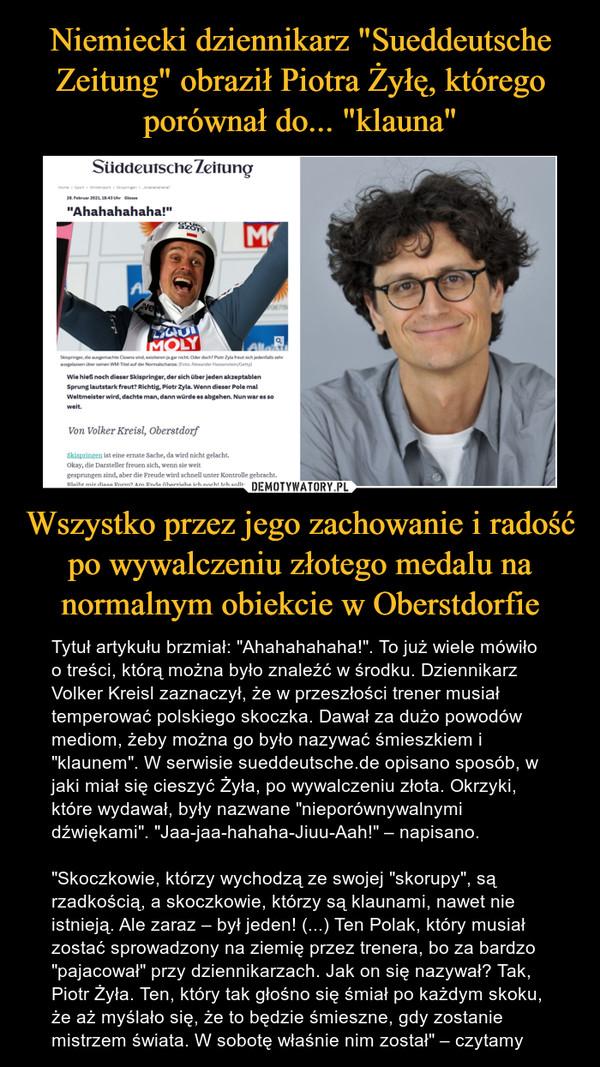 """Wszystko przez jego zachowanie i radość po wywalczeniu złotego medalu na normalnym obiekcie w Oberstdorfie – Tytuł artykułu brzmiał: """"Ahahahahaha!"""". To już wiele mówiło o treści, którą można było znaleźć w środku. Dziennikarz Volker Kreisl zaznaczył, że w przeszłości trener musiał temperować polskiego skoczka. Dawał za dużo powodów mediom, żeby można go było nazywać śmieszkiem i """"klaunem"""". W serwisie sueddeutsche.de opisano sposób, w jaki miał się cieszyć Żyła, po wywalczeniu złota. Okrzyki, które wydawał, były nazwane """"nieporównywalnymi dźwiękami"""". """"Jaa-jaa-hahaha-Jiuu-Aah!"""" – napisano.""""Skoczkowie, którzy wychodzą ze swojej """"skorupy"""", są rzadkością, a skoczkowie, którzy są klaunami, nawet nie istnieją. Ale zaraz – był jeden! (...) Ten Polak, który musiał zostać sprowadzony na ziemię przez trenera, bo za bardzo """"pajacował"""" przy dziennikarzach. Jak on się nazywał? Tak, Piotr Żyła. Ten, który tak głośno się śmiał po każdym skoku, że aż myślało się, że to będzie śmieszne, gdy zostanie mistrzem świata. W sobotę właśnie nim został"""" – czytamy"""