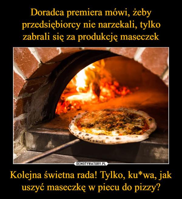 Kolejna świetna rada! Tylko, ku*wa, jak uszyć maseczkę w piecu do pizzy? –