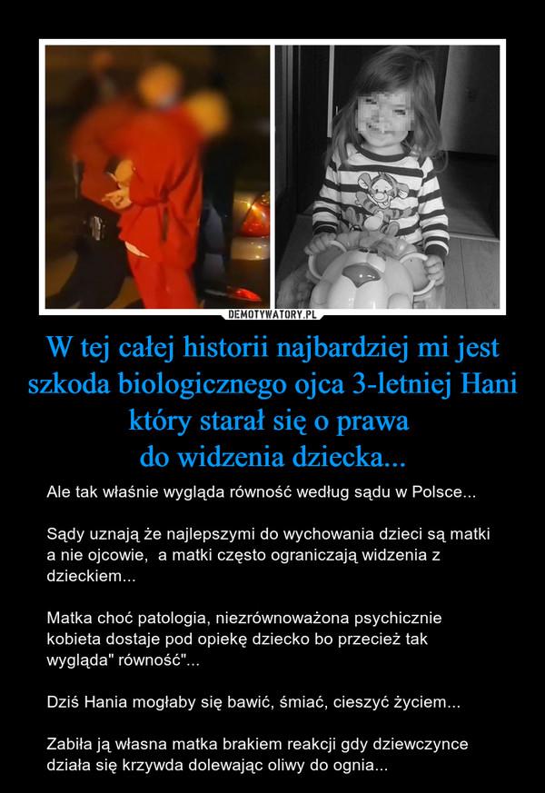 """W tej całej historii najbardziej mi jest szkoda biologicznego ojca 3-letniej Hani który starał się o prawa do widzenia dziecka... – Ale tak właśnie wygląda równość według sądu w Polsce...Sądy uznają że najlepszymi do wychowania dzieci są matki a nie ojcowie,  a matki często ograniczają widzenia z dzieckiem...Matka choć patologia, niezrównoważona psychicznie kobieta dostaje pod opiekę dziecko bo przecież tak wygląda"""" równość""""... Dziś Hania mogłaby się bawić, śmiać, cieszyć życiem...Zabiła ją własna matka brakiem reakcji gdy dziewczynce działa się krzywda dolewając oliwy do ognia..."""
