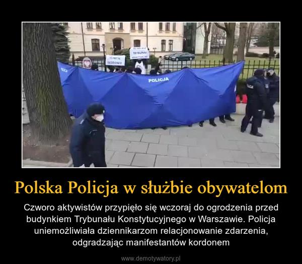 Polska Policja w służbie obywatelom – Czworo aktywistów przypięło się wczoraj do ogrodzenia przed budynkiem Trybunału Konstytucyjnego w Warszawie. Policja uniemożliwiała dziennikarzom relacjonowanie zdarzenia, odgradzając manifestantów kordonem