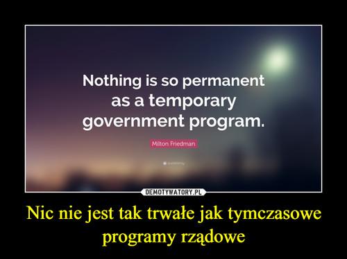 Nic nie jest tak trwałe jak tymczasowe programy rządowe