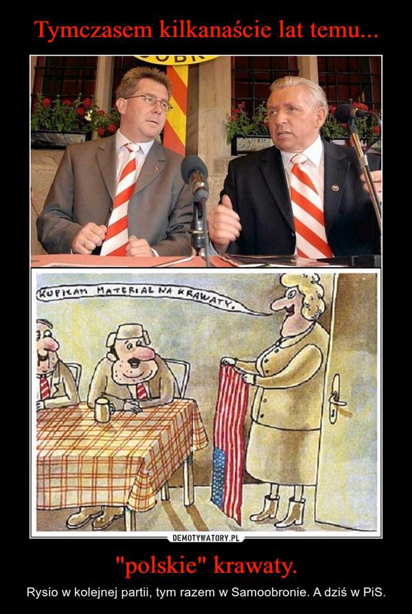 """""""polskie"""" krawaty. – Rysio w kolejnej partii, tym razem w Samoobronie. A dziś w PiS."""