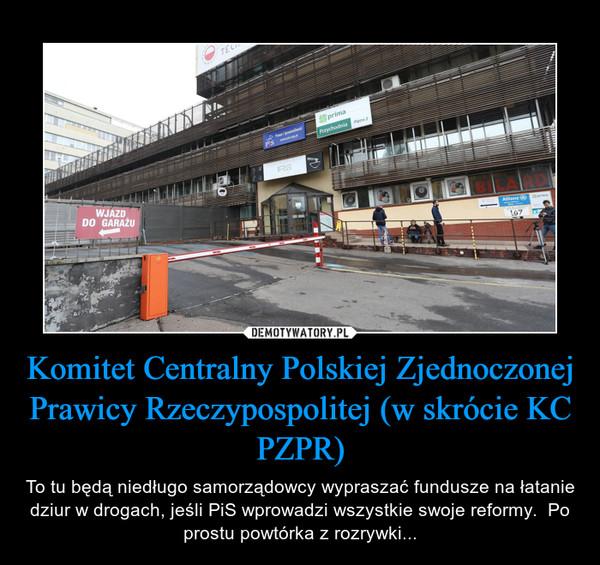 Komitet Centralny Polskiej Zjednoczonej Prawicy Rzeczypospolitej (w skrócie KC PZPR) – To tu będą niedługo samorządowcy wypraszać fundusze na łatanie dziur w drogach, jeśli PiS wprowadzi wszystkie swoje reformy.  Po prostu powtórka z rozrywki...
