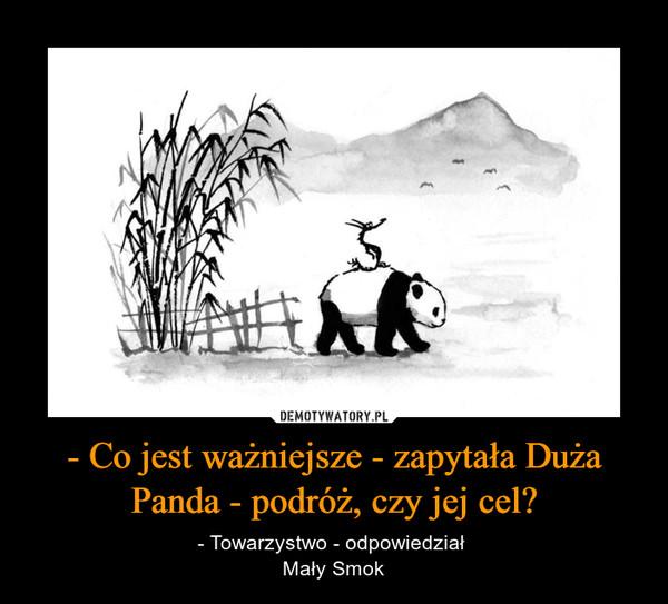 - Co jest ważniejsze - zapytała Duża Panda - podróż, czy jej cel? – - Towarzystwo - odpowiedział Mały Smok