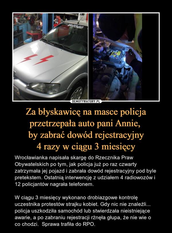 Za błyskawicę na masce policja przetrzepała auto pani Annie, by zabrać dowód rejestracyjny4 razy w ciągu 3 miesięcy – Wrocławianka napisała skargę do Rzecznika Praw Obywatelskich po tym, jak policja już po raz czwarty zatrzymała jej pojazd i zabrała dowód rejestracyjny pod byle pretekstem. Ostatnią interwencję z udziałem 4 radiowozów i 12 policjantów nagrała telefonem.W ciągu 3 miesięcy wykonano drobiazgowe kontrolę uczestnika protestów strajku kobiet. Gdy nic nie znaleźli... policja uszkodziła samochód lub stwierdzała nieistniejące awarie, a po zabraniu rejestracji rżnęła głupa, że nie wie o co chodzi.  Sprawa trafiła do RPO.