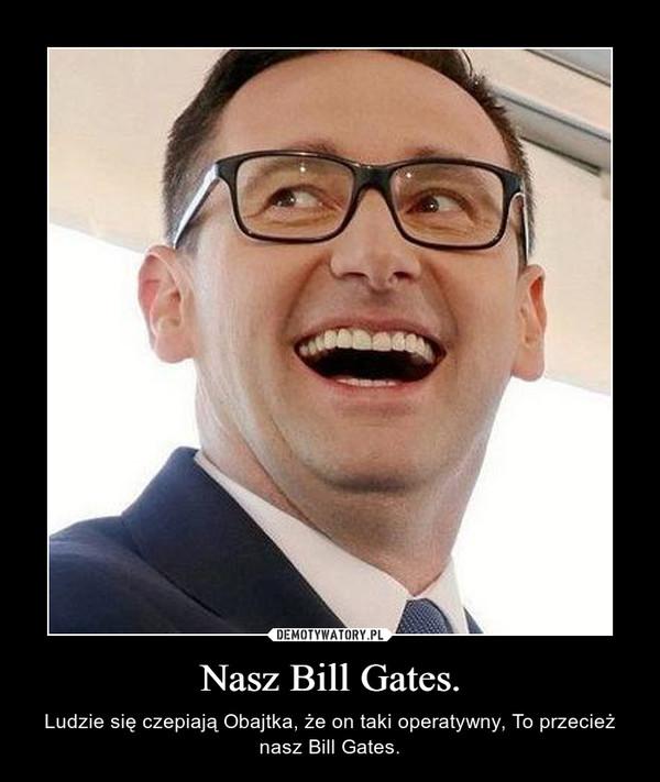Nasz Bill Gates. – Ludzie się czepiają Obajtka, że on taki operatywny, To przecież nasz Bill Gates.