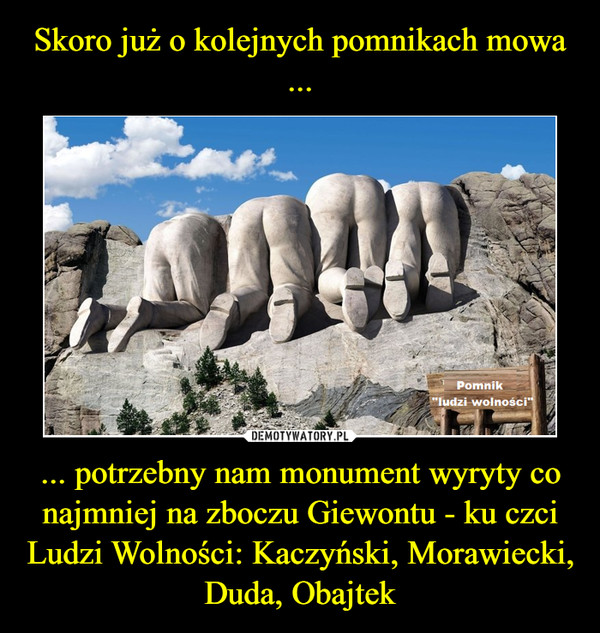 ... potrzebny nam monument wyryty co najmniej na zboczu Giewontu - ku czci Ludzi Wolności: Kaczyński, Morawiecki, Duda, Obajtek –