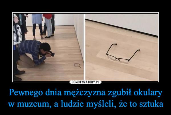 Pewnego dnia mężczyzna zgubił okulary w muzeum, a ludzie myśleli, że to sztuka –