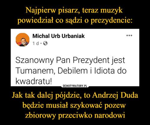 Najpierw pisarz, teraz muzyk  powiedział co sądzi o prezydencie: Jak tak dalej pójdzie, to Andrzej Duda będzie musiał szykować pozew  zbiorowy przeciwko narodowi