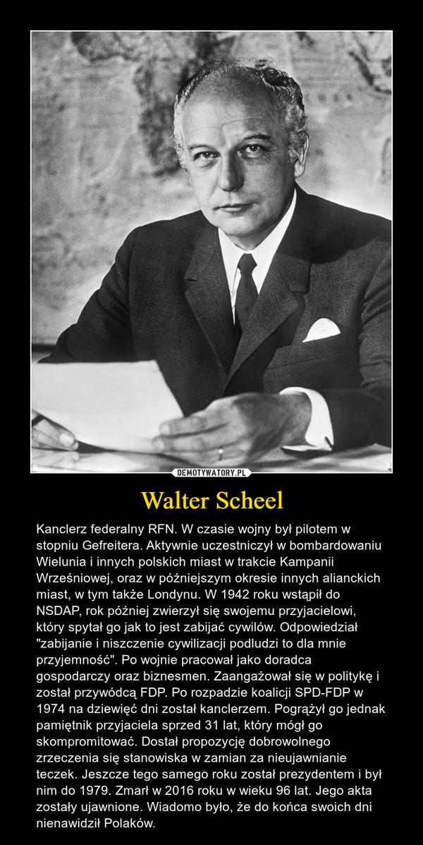 """Walter Scheel – Kanclerz federalny RFN. W czasie wojny był pilotem w stopniu Gefreitera. Aktywnie uczestniczył w bombardowaniu Wielunia i innych polskich miast w trakcie Kampanii Wrześniowej, oraz w późniejszym okresie innych alianckich miast, w tym także Londynu. W 1942 roku wstąpił do NSDAP, rok później zwierzył się swojemu przyjacielowi, który spytał go jak to jest zabijać cywilów. Odpowiedział """"zabijanie i niszczenie cywilizacji podludzi to dla mnie przyjemność"""". Po wojnie pracował jako doradca gospodarczy oraz biznesmen. Zaangażował się w politykę i został przywódcą FDP. Po rozpadzie koalicji SPD-FDP w 1974 na dziewięć dni został kanclerzem. Pogrążył go jednak pamiętnik przyjaciela sprzed 31 lat, który mógł go skompromitować. Dostał propozycję dobrowolnego zrzeczenia się stanowiska w zamian za nieujawnianie teczek. Jeszcze tego samego roku został prezydentem i był nim do 1979. Zmarł w 2016 roku w wieku 96 lat. Jego akta zostały ujawnione. Wiadomo było, że do końca swoich dni nienawidził Polaków."""