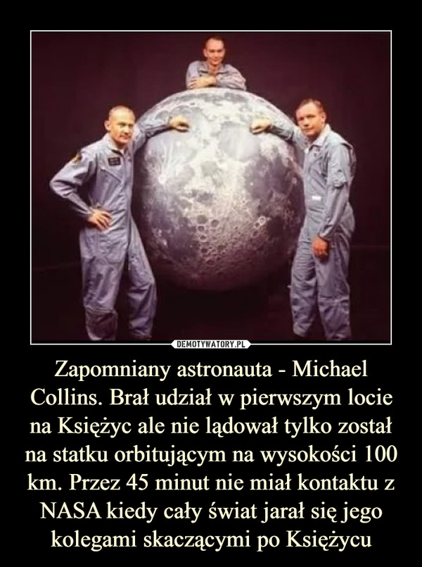 Zapomniany astronauta - Michael Collins. Brał udział w pierwszym locie na Księżyc ale nie lądował tylko został na statku orbitującym na wysokości 100 km. Przez 45 minut nie miał kontaktu z NASA kiedy cały świat jarał się jego kolegami skaczącymi po Księżycu –