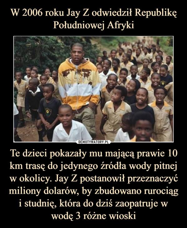 Te dzieci pokazały mu mającą prawie 10 km trasę do jedynego źródła wody pitnej w okolicy. Jay Z postanowił przeznaczyć miliony dolarów, by zbudowano rurociąg i studnię, która do dziś zaopatruje w wodę 3 różne wioski –