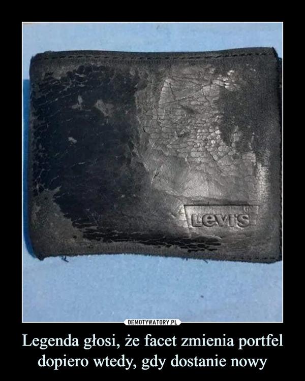 Legenda głosi, że facet zmienia portfel dopiero wtedy, gdy dostanie nowy –