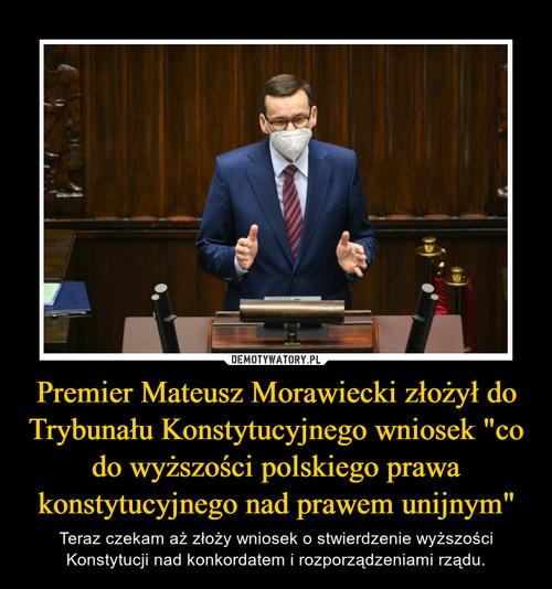 """Premier Mateusz Morawiecki złożył do Trybunału Konstytucyjnego wniosek """"co do wyższości polskiego prawa konstytucyjnego nad prawem unijnym"""""""