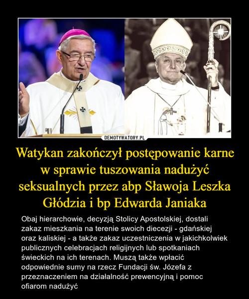 Watykan zakończył postępowanie karne w sprawie tuszowania nadużyć seksualnych przez abp Sławoja Leszka Głódzia i bp Edwarda Janiaka