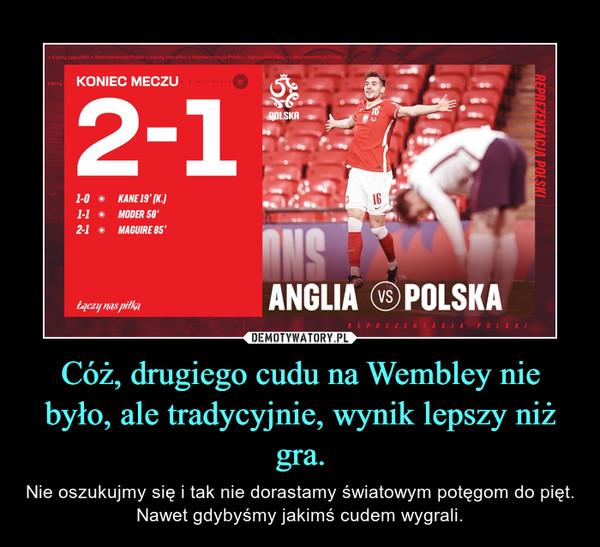 Cóż, drugiego cudu na Wembley nie było, ale tradycyjnie, wynik lepszy niż gra. – Nie oszukujmy się i tak nie dorastamy światowym potęgom do pięt. Nawet gdybyśmy jakimś cudem wygrali.