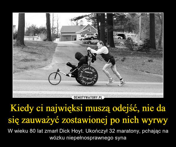 Kiedy ci najwięksi muszą odejść, nie da się zauważyć zostawionej po nich wyrwy – W wieku 80 lat zmarł Dick Hoyt. Ukończył 32 maratony, pchając na wózku niepełnosprawnego syna