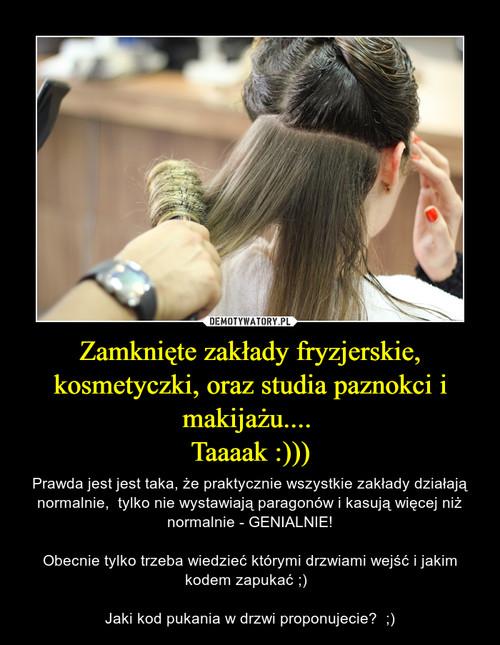Zamknięte zakłady fryzjerskie, kosmetyczki, oraz studia paznokci i makijażu....  Taaaak :)))