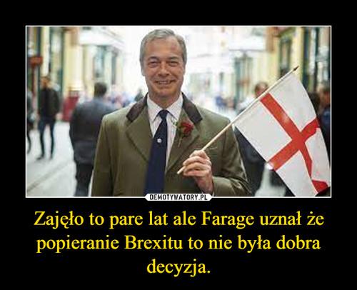 Zajęło to pare lat ale Farage uznał że popieranie Brexitu to nie była dobra decyzja.