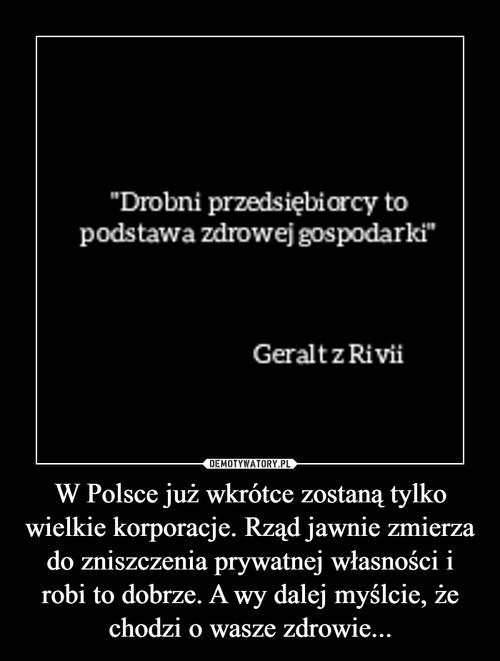 W Polsce już wkrótce zostaną tylko wielkie korporacje. Rząd jawnie zmierza do zniszczenia prywatnej własności i robi to dobrze. A wy dalej myślcie, że chodzi o wasze zdrowie...