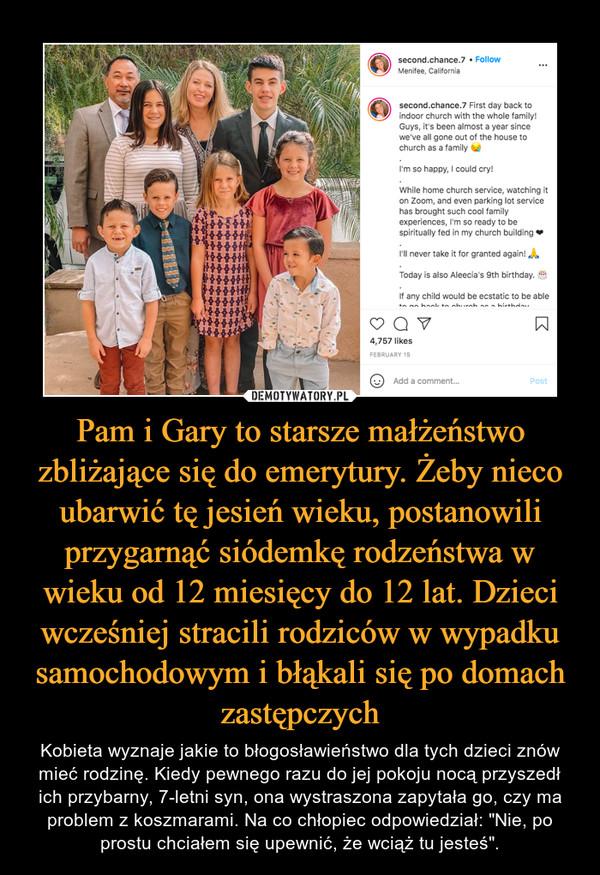 """Pam i Gary to starsze małżeństwo zbliżające się do emerytury. Żeby nieco ubarwić tę jesień wieku, postanowili przygarnąć siódemkę rodzeństwa w wieku od 12 miesięcy do 12 lat. Dzieci wcześniej stracili rodziców w wypadku samochodowym i błąkali się po domach zastępczych – Kobieta wyznaje jakie to błogosławieństwo dla tych dzieci znów mieć rodzinę. Kiedy pewnego razu do jej pokoju nocą przyszedł ich przybarny, 7-letni syn, ona wystraszona zapytała go, czy ma problem z koszmarami. Na co chłopiec odpowiedział: """"Nie, po prostu chciałem się upewnić, że wciąż tu jesteś""""."""