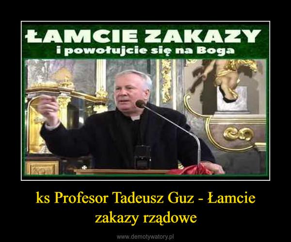 ks Profesor Tadeusz Guz - Łamcie zakazy rządowe –