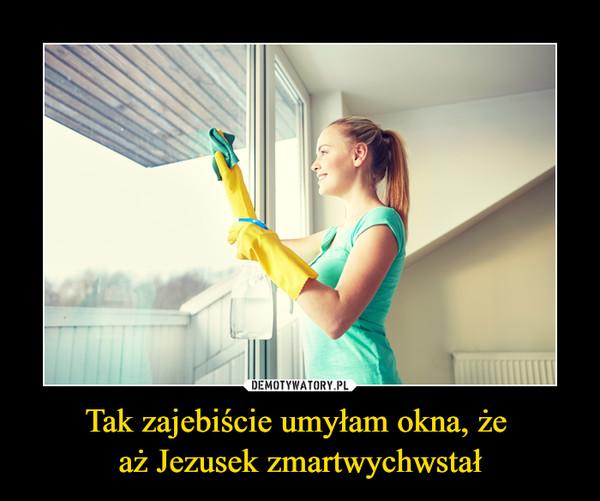 Tak zajebiście umyłam okna, że aż Jezusek zmartwychwstał –