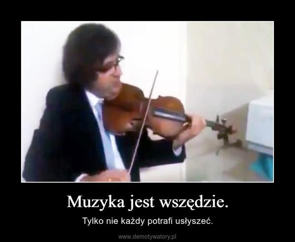 Muzyka jest wszędzie. – Tylko nie każdy potrafi usłyszeć.