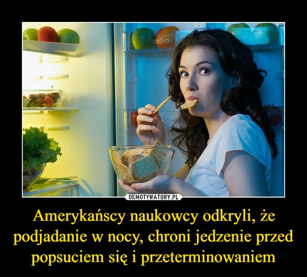 Amerykańscy naukowcy odkryli, że podjadanie w nocy, chroni jedzenie przed popsuciem się i przeterminowaniem –