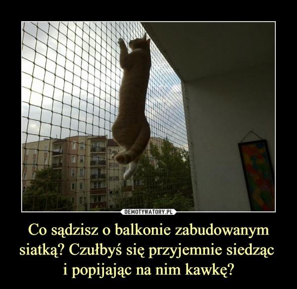 Co sądzisz o balkonie zabudowanym siatką? Czułbyś się przyjemnie siedząc i popijając na nim kawkę? –