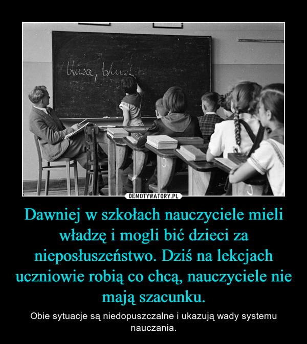 Dawniej w szkołach nauczyciele mieli władzę i mogli bić dzieci za nieposłuszeństwo. Dziś na lekcjach uczniowie robią co chcą, nauczyciele nie mają szacunku. – Obie sytuacje są niedopuszczalne i ukazują wady systemu nauczania.