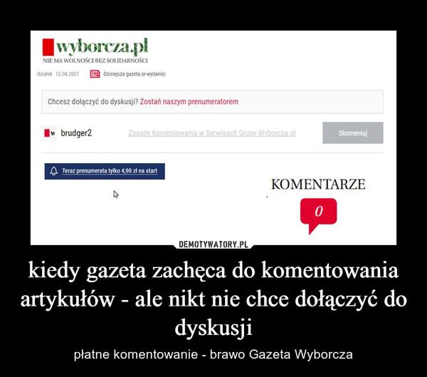 kiedy gazeta zachęca do komentowania artykułów - ale nikt nie chce dołączyć do dyskusji – płatne komentowanie - brawo Gazeta Wyborcza