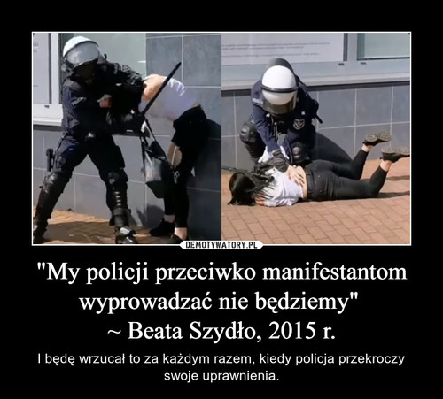 """""""My policji przeciwko manifestantom wyprowadzać nie będziemy""""  ~ Beata Szydło, 2015 r."""