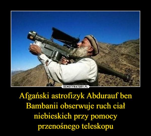 Afgański astrofizyk Abdurauf ben Bambanii obserwuje ruch ciał niebieskich przy pomocyprzenośnego teleskopu –