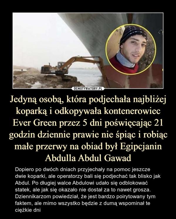 Jedyną osobą, która podjechała najbliżej koparką i odkopywała kontenerowiec Ever Green przez 5 dni poświęcając 21 godzin dziennie prawie nie śpiąc i robiąc małe przerwy na obiad był Egipcjanin Abdulla Abdul Gawad