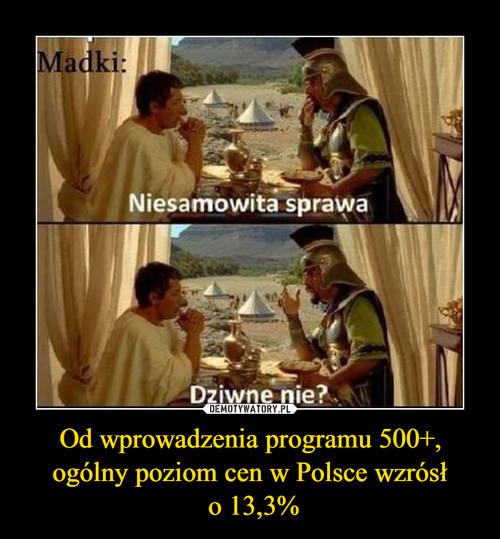 Od wprowadzenia programu 500+, ogólny poziom cen w Polsce wzrósł  o 13,3%